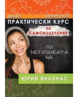 Практически курс за самоизцеление по методиката на Юрий Вилунас: Диабет, хипертония