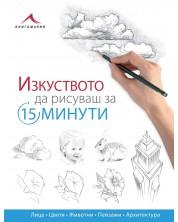 Изкуството да рисуваш за 15 минути: Лица, цветя, животни, пейзажи, архитектура -1